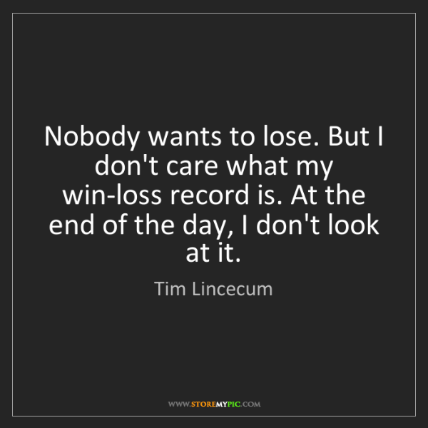 Tim Lincecum: Nobody wants to lose. But I don't care what my win-loss...