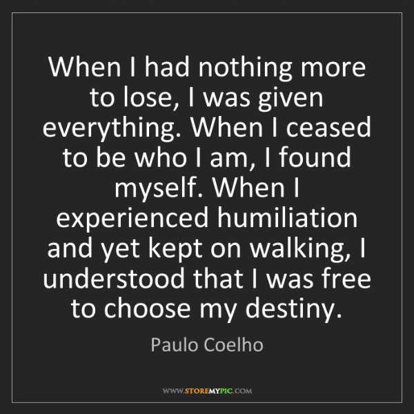 Paulo Coelho: When I had nothing more to lose, I was given everything....