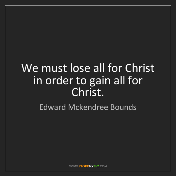 Edward Mckendree Bounds: We must lose all for Christ in order to gain all for...