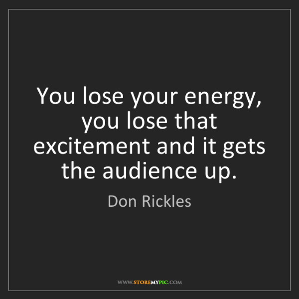 Don Rickles: You lose your energy, you lose that excitement and it...