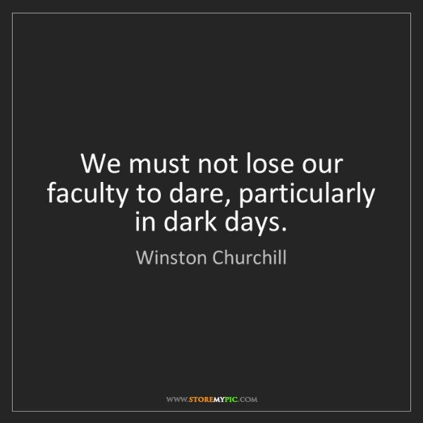 Winston Churchill: We must not lose our faculty to dare, particularly in...
