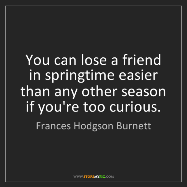 Frances Hodgson Burnett: You can lose a friend in springtime easier than any other...