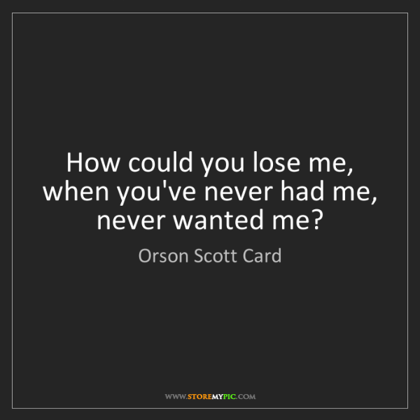 Orson Scott Card: How could you lose me, when you've never had me, never...