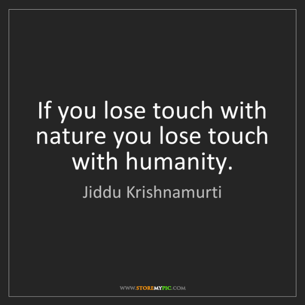 Jiddu Krishnamurti: If you lose touch with nature you lose touch with humanity.