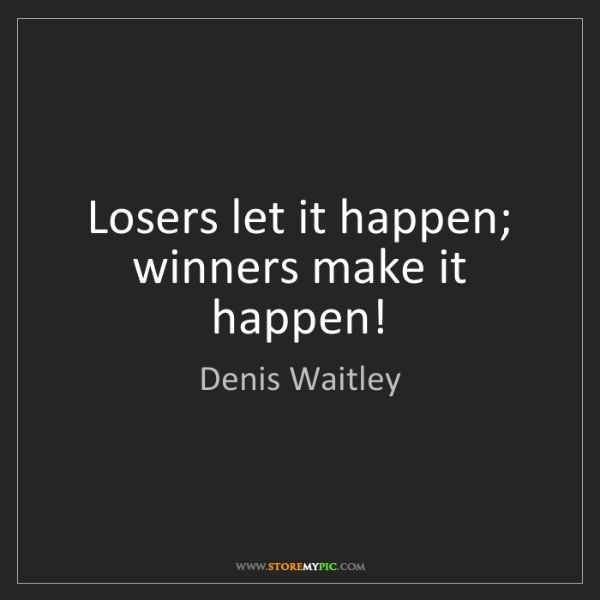 Denis Waitley: Losers let it happen; winners make it happen!