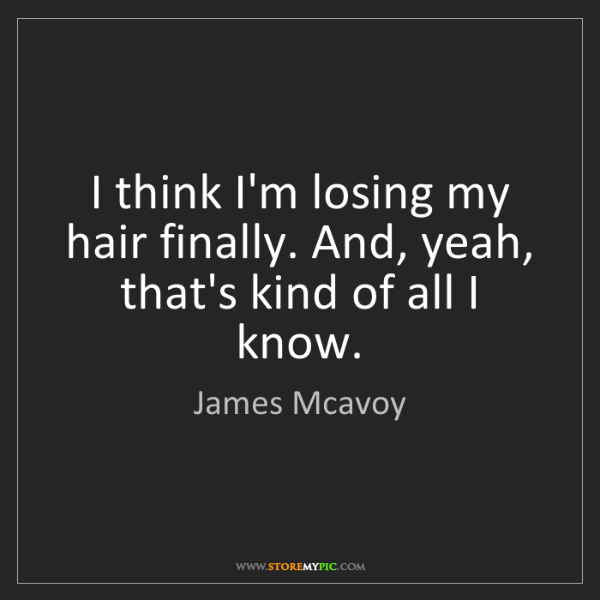 James Mcavoy: I think I'm losing my hair finally. And, yeah, that's...