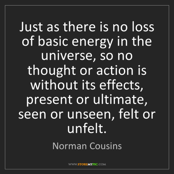 Norman Cousins: Just as there is no loss of basic energy in the universe,...