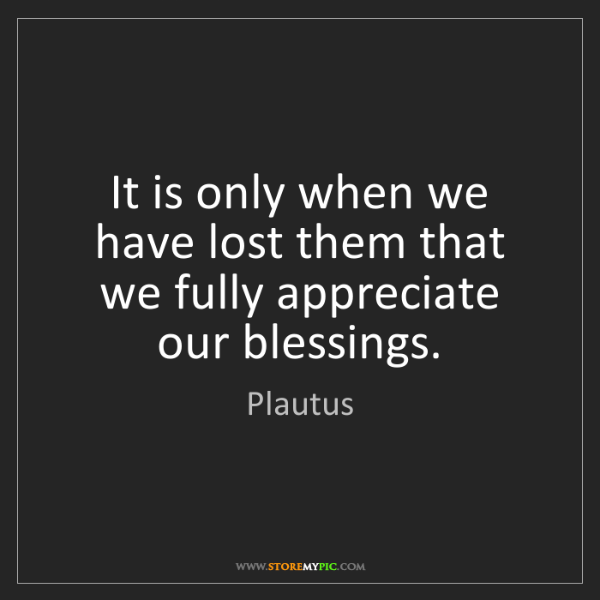 Plautus: It is only when we have lost them that we fully appreciate...