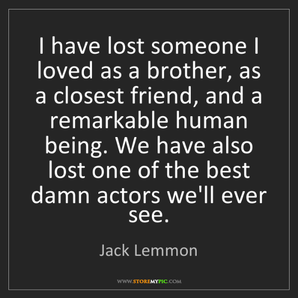 Jack Lemmon: I have lost someone I loved as a brother, as a closest...