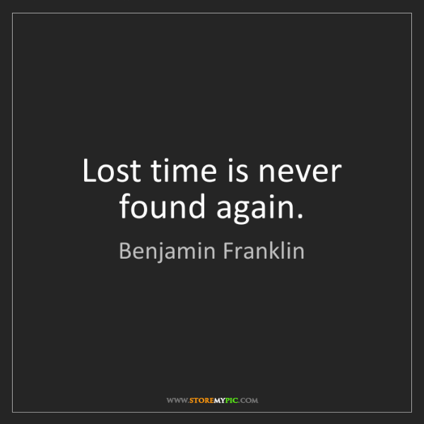 Benjamin Franklin: Lost time is never found again.