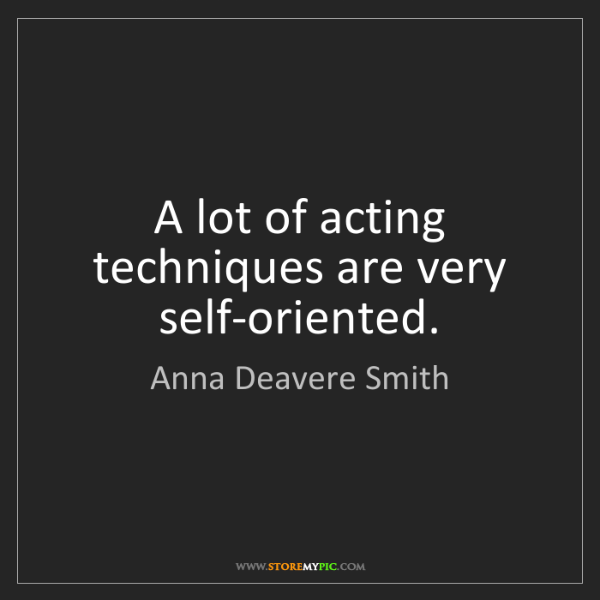 Anna Deavere Smith: A lot of acting techniques are very self-oriented.