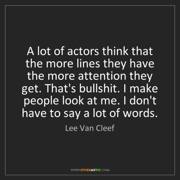 Lee Van Cleef: A lot of actors think that the more lines they have the...