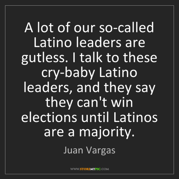 Juan Vargas: A lot of our so-called Latino leaders are gutless. I...