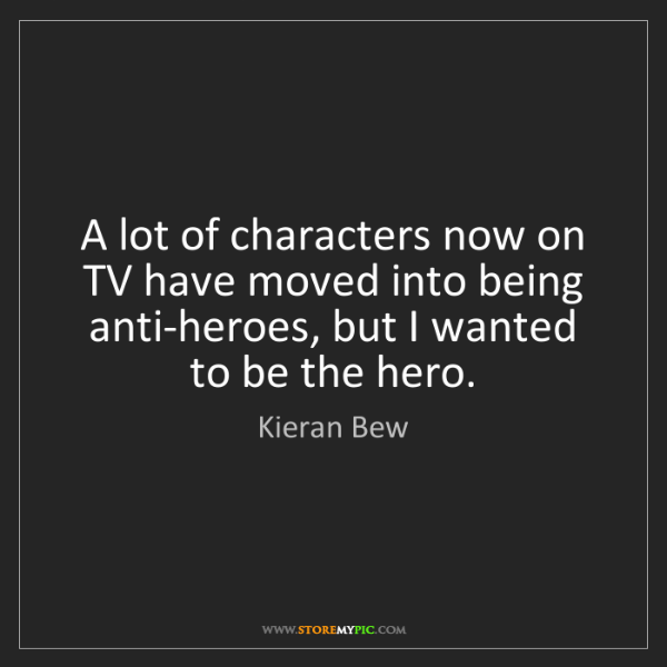 Kieran Bew: A lot of characters now on TV have moved into being anti-heroes,...