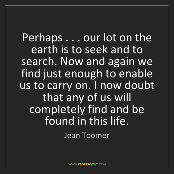 Jean Toomer: Perhaps . . . our lot on the earth is to seek and to...