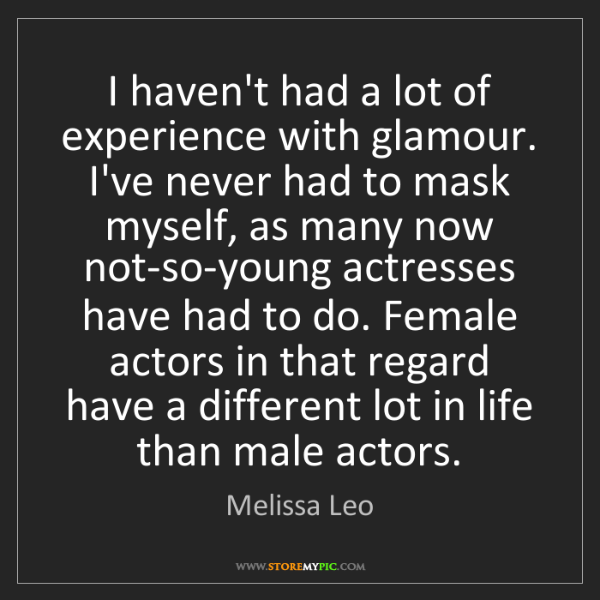 Melissa Leo: I haven't had a lot of experience with glamour. I've...