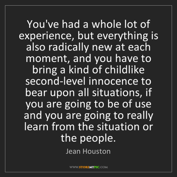 Jean Houston: You've had a whole lot of experience, but everything...
