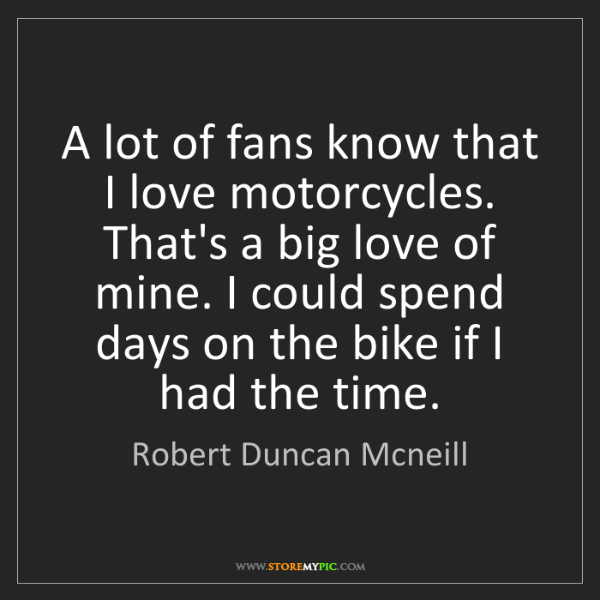Robert Duncan Mcneill: A lot of fans know that I love motorcycles. That's a...