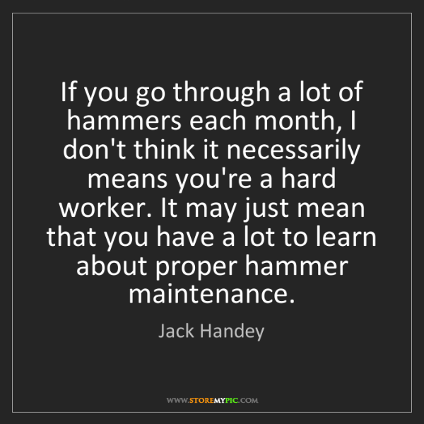 Jack Handey: If you go through a lot of hammers each month, I don't...