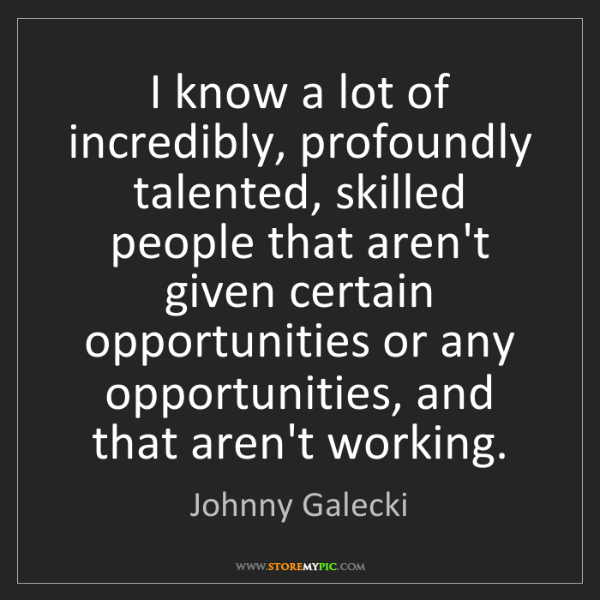 Johnny Galecki: I know a lot of incredibly, profoundly talented, skilled...