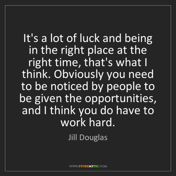 Jill Douglas: It's a lot of luck and being in the right place at the...