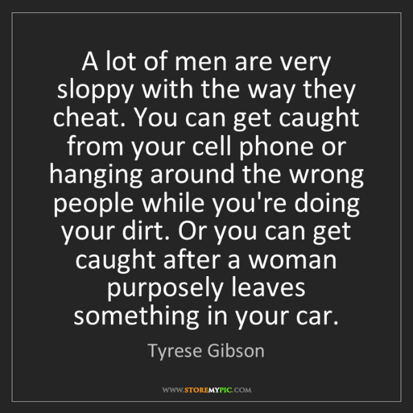 Tyrese Gibson: A lot of men are very sloppy with the way they cheat....