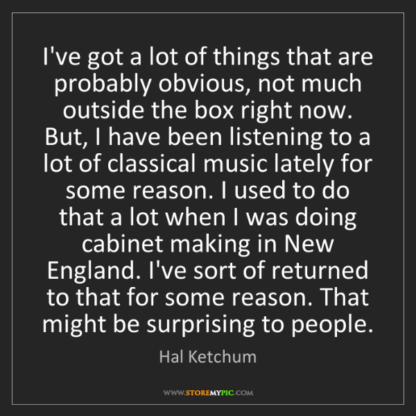 Hal Ketchum: I've got a lot of things that are probably obvious, not...