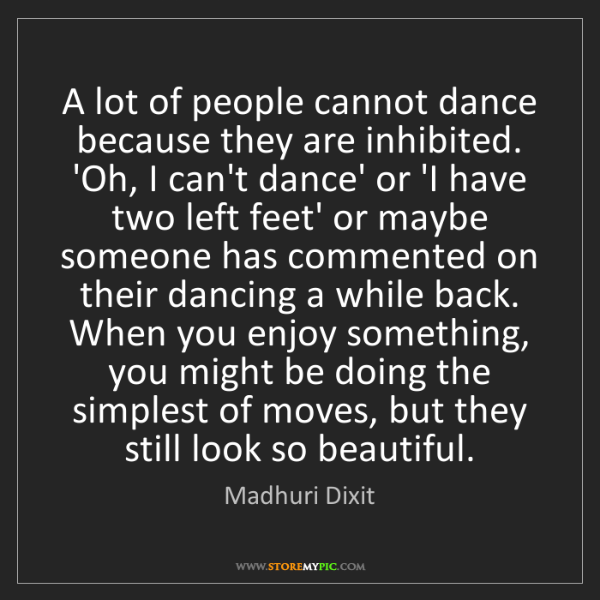 Madhuri Dixit: A lot of people cannot dance because they are inhibited....
