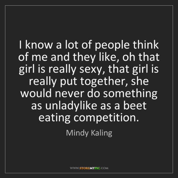 Mindy Kaling: I know a lot of people think of me and they like, oh...