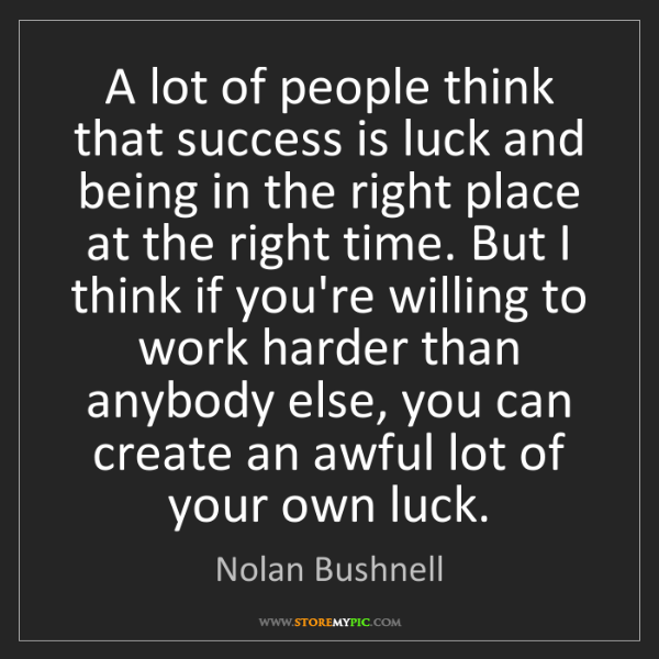 Nolan Bushnell: A lot of people think that success is luck and being...