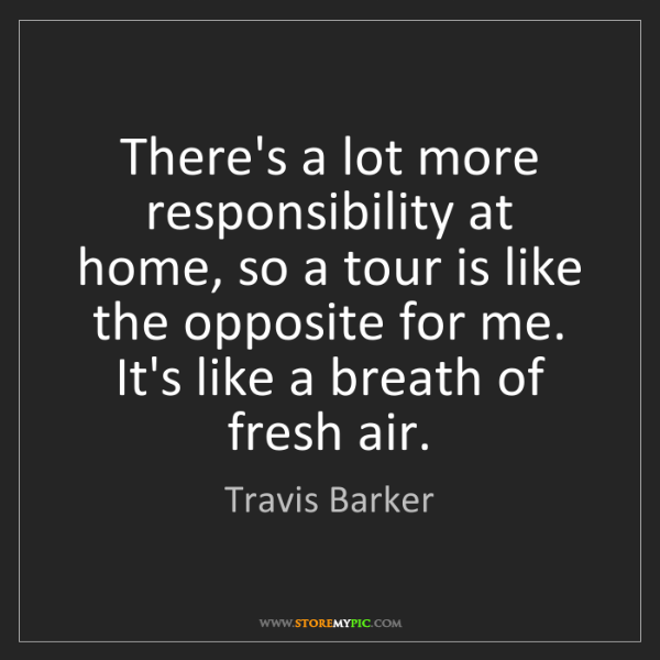 Travis Barker: There's a lot more responsibility at home, so a tour...
