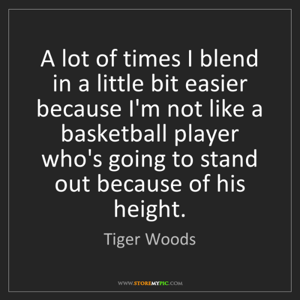 Tiger Woods: A lot of times I blend in a little bit easier because...