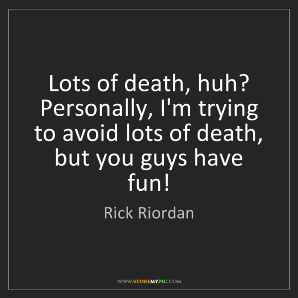 Rick Riordan: Lots of death, huh? Personally, I'm trying to avoid lots...