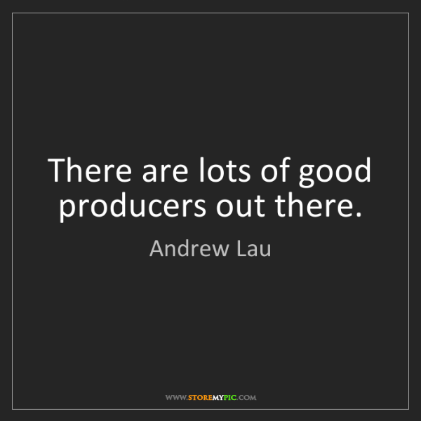 Andrew Lau: There are lots of good producers out there.