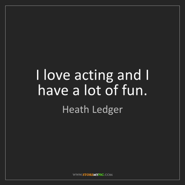 Heath Ledger: I love acting and I have a lot of fun.