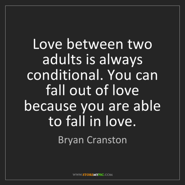 Bryan Cranston: Love between two adults is always conditional. You can...