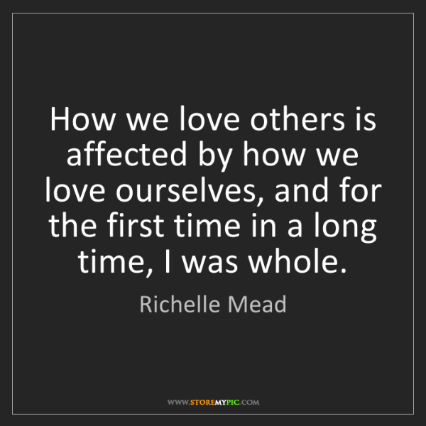 Richelle Mead: How we love others is affected by how we love ourselves,...