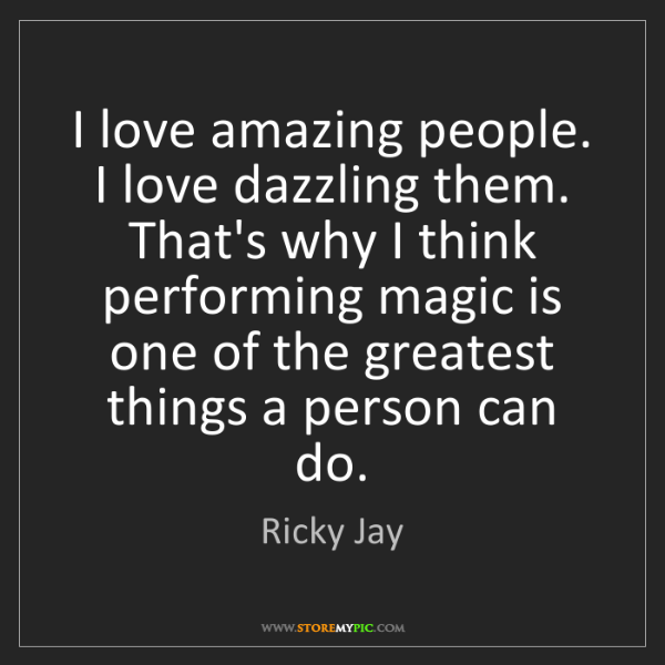 Ricky Jay: I love amazing people. I love dazzling them. That's why...