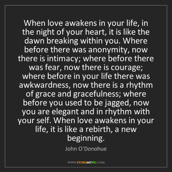 John O'Donohue: When love awakens in your life, in the night of your...
