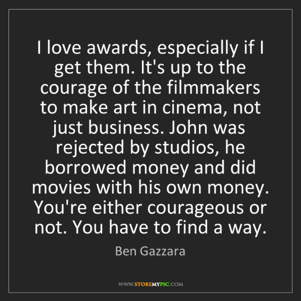 Ben Gazzara: I love awards, especially if I get them. It's up to the...
