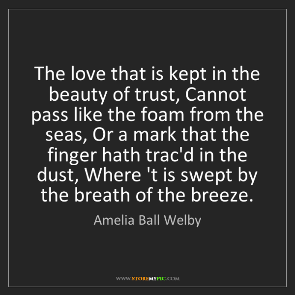 Amelia Ball Welby: The love that is kept in the beauty of trust, Cannot...