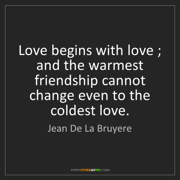 Jean De La Bruyere: Love begins with love ; and the warmest friendship cannot...