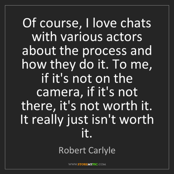 Robert Carlyle: Of course, I love chats with various actors about the...