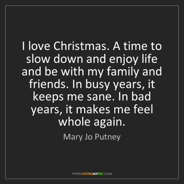 Mary Jo Putney: I love Christmas. A time to slow down and enjoy life...
