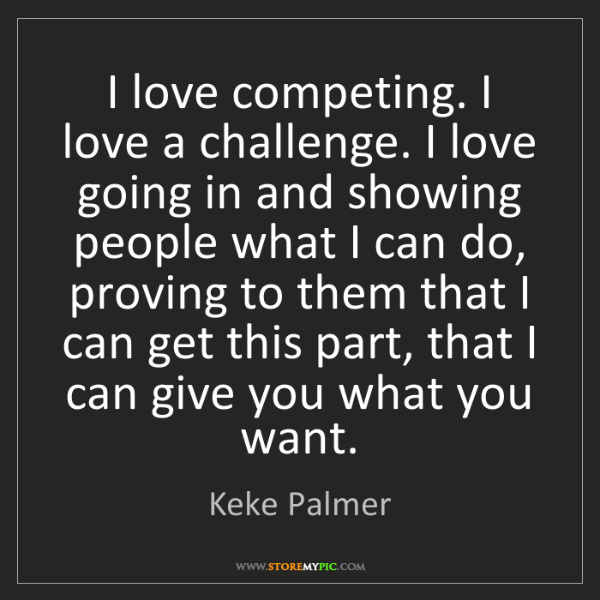 Keke Palmer: I love competing. I love a challenge. I love going in...