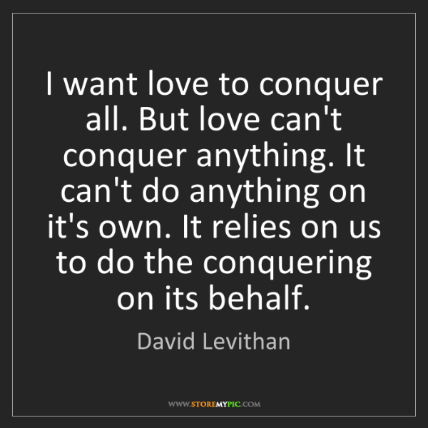 David Levithan: I want love to conquer all. But love can't conquer anything....