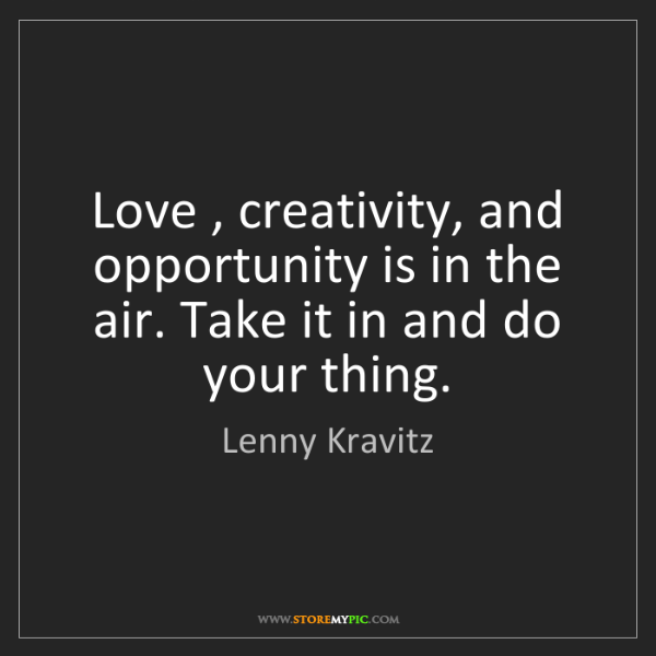 Lenny Kravitz: Love , creativity, and opportunity is in the air. Take...