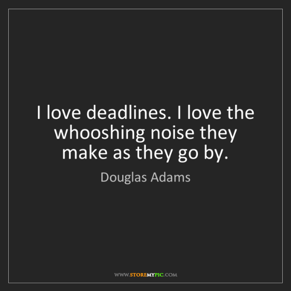 Douglas Adams: I love deadlines. I love the whooshing noise they make...