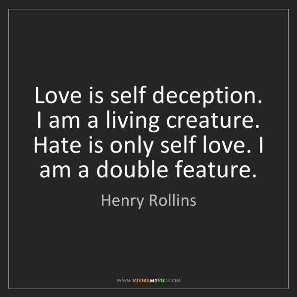 Henry Rollins: Love is self deception. I am a living creature. Hate...