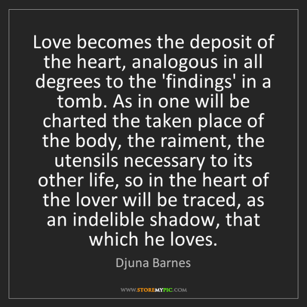 Djuna Barnes: Love becomes the deposit of the heart, analogous in all...